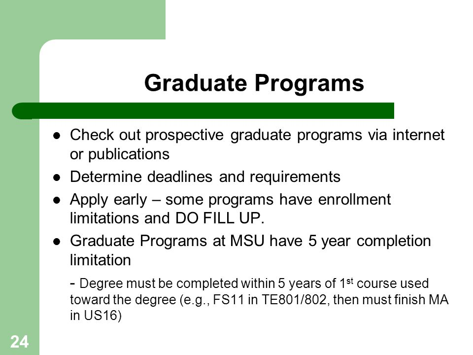 24 Graduate Programs Check out prospective graduate programs via internet or publications Determine deadlines and requirements Apply early – some prog
