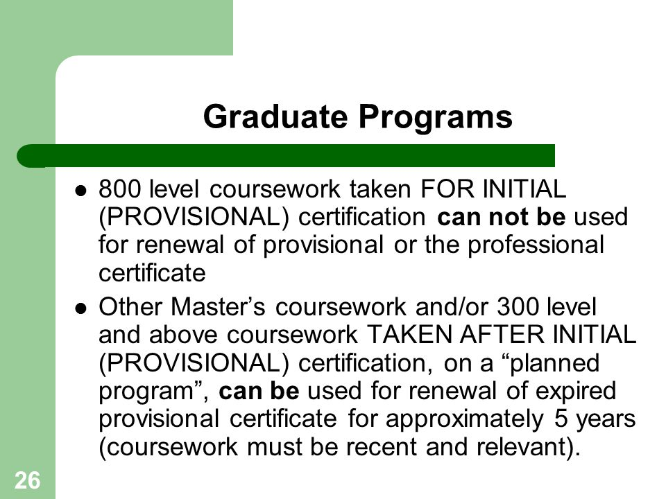 26 Graduate Programs 800 level coursework taken FOR INITIAL (PROVISIONAL) certification can not be used for renewal of provisional or the professional