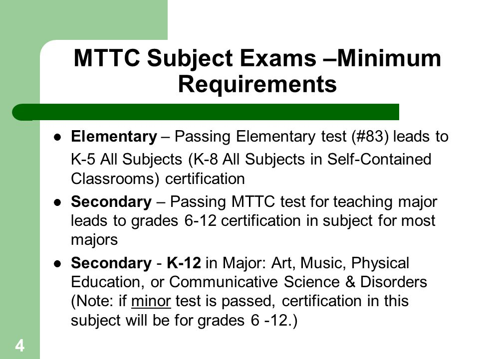 4 MTTC Subject Exams –Minimum Requirements Elementary – Passing Elementary test (#83) leads to K-5 All Subjects (K-8 All Subjects in Self-Contained Cl