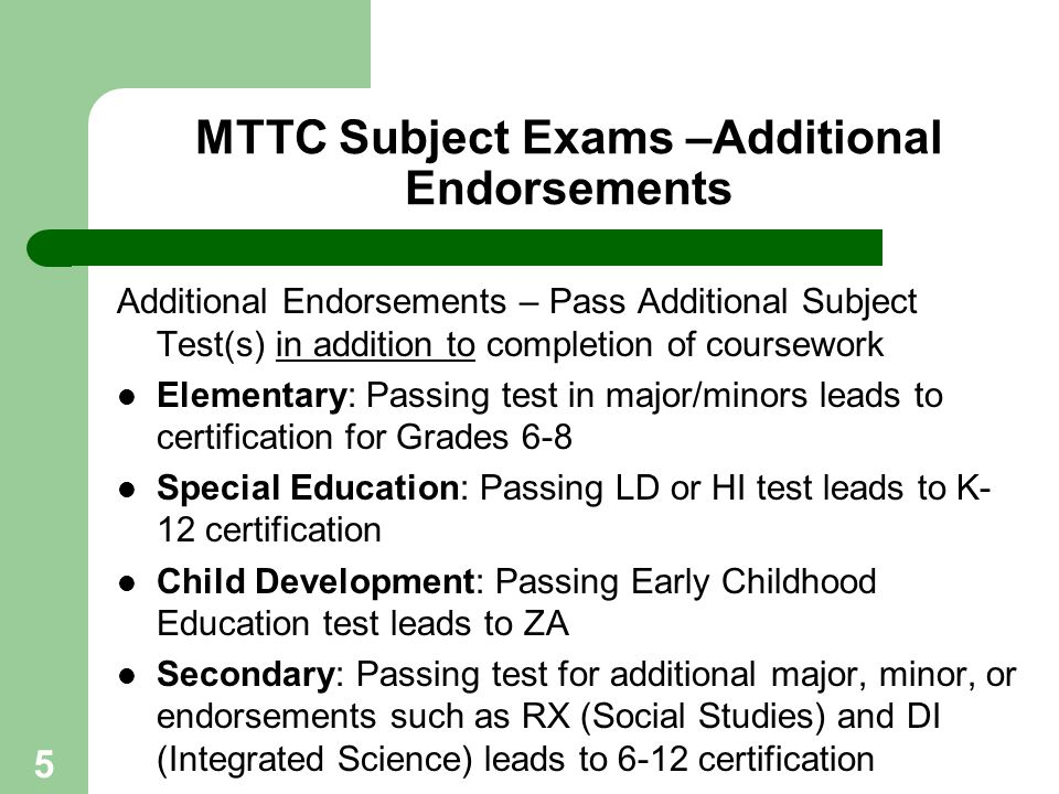 5 MTTC Subject Exams –Additional Endorsements Additional Endorsements – Pass Additional Subject Test(s) in addition to completion of coursework Elemen