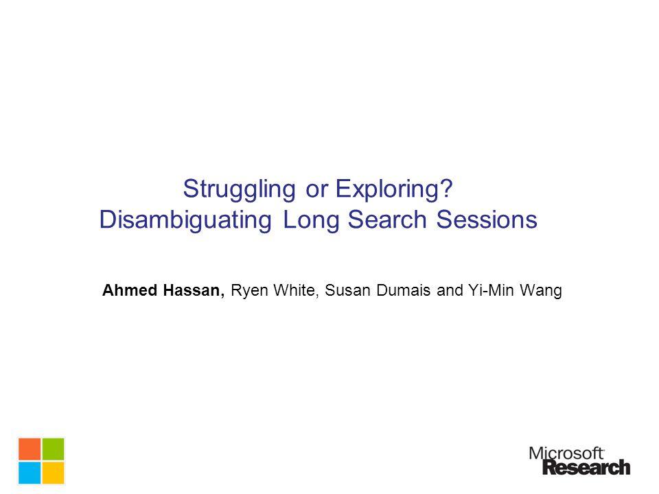 Struggling or Exploring? Disambiguating Long Search Sessions Ahmed Hassan, Ryen White, Susan Dumais and Yi-Min Wang