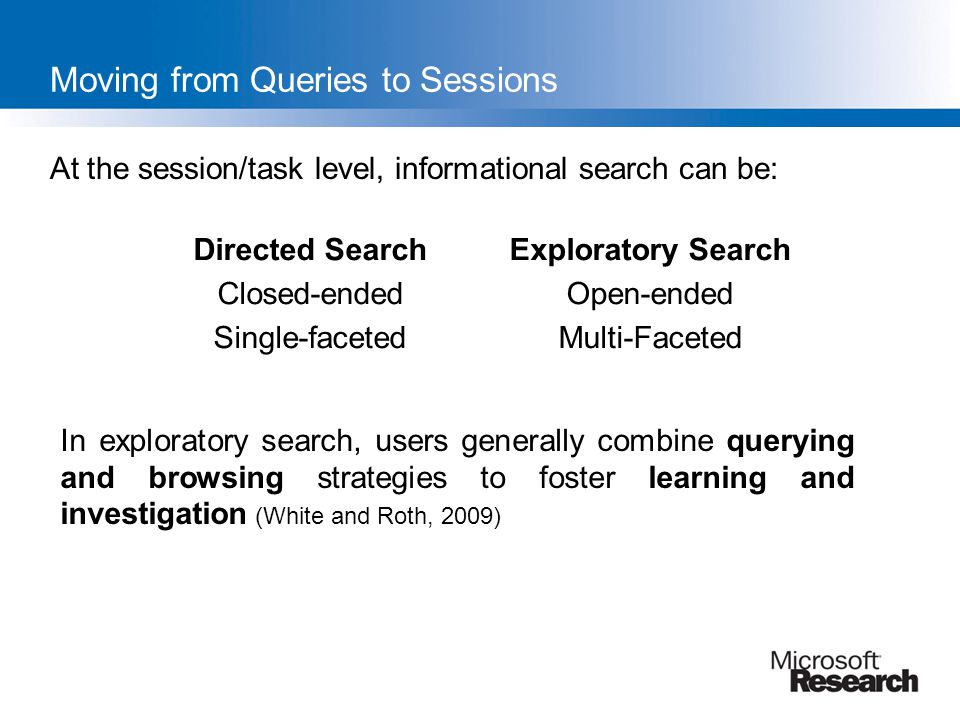 Moving from Queries to Sessions At the session/task level, informational search can be: Directed SearchExploratory Search Closed-endedOpen-ended Singl