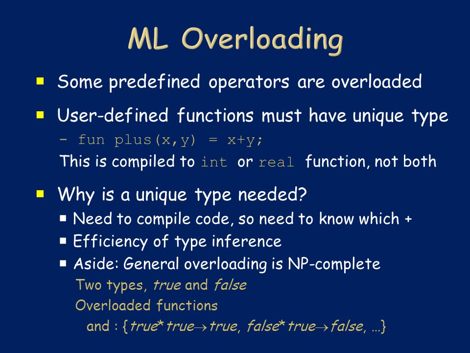  Some predefined operators are overloaded  User-defined functions must have unique type - fun plus(x,y) = x+y; This is compiled to int or real function, not both  Why is a unique type needed.