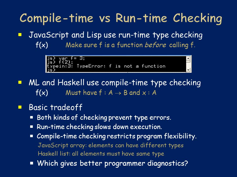  JavaScript and Lisp use run-time type checking f(x) Make sure f is a function before calling f.  ML and Haskell use compile-time type checking f(x)