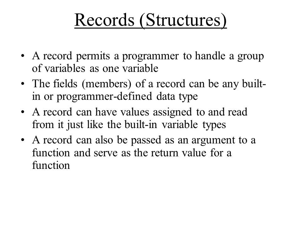 Records (Structures) A record permits a programmer to handle a group of variables as one variable The fields (members) of a record can be any built- in or programmer-defined data type A record can have values assigned to and read from it just like the built-in variable types A record can also be passed as an argument to a function and serve as the return value for a function