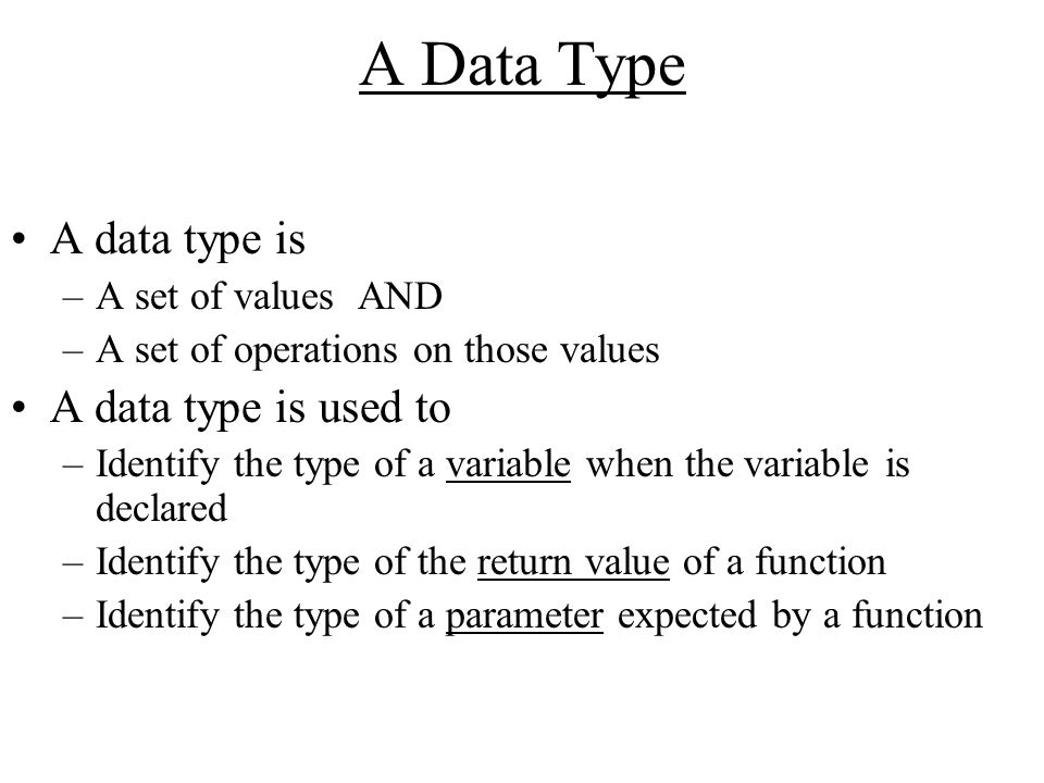 A Data Type A data type is –A set of values AND –A set of operations on those values A data type is used to –Identify the type of a variable when the variable is declared –Identify the type of the return value of a function –Identify the type of a parameter expected by a function
