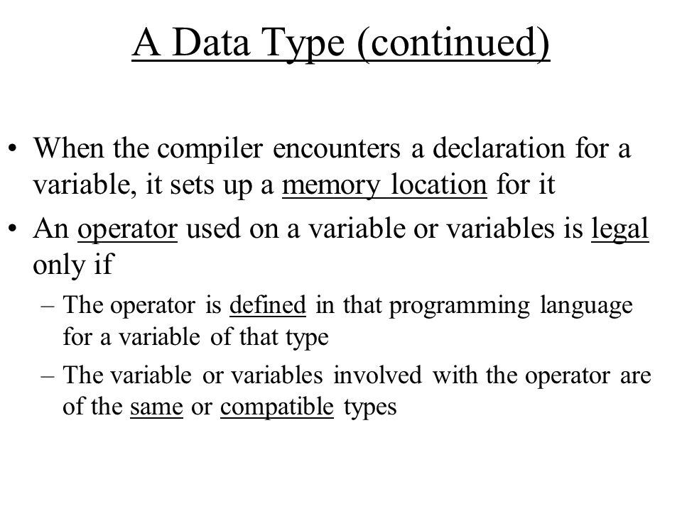 A Data Type (continued) When the compiler encounters a declaration for a variable, it sets up a memory location for it An operator used on a variable or variables is legal only if –The operator is defined in that programming language for a variable of that type –The variable or variables involved with the operator are of the same or compatible types