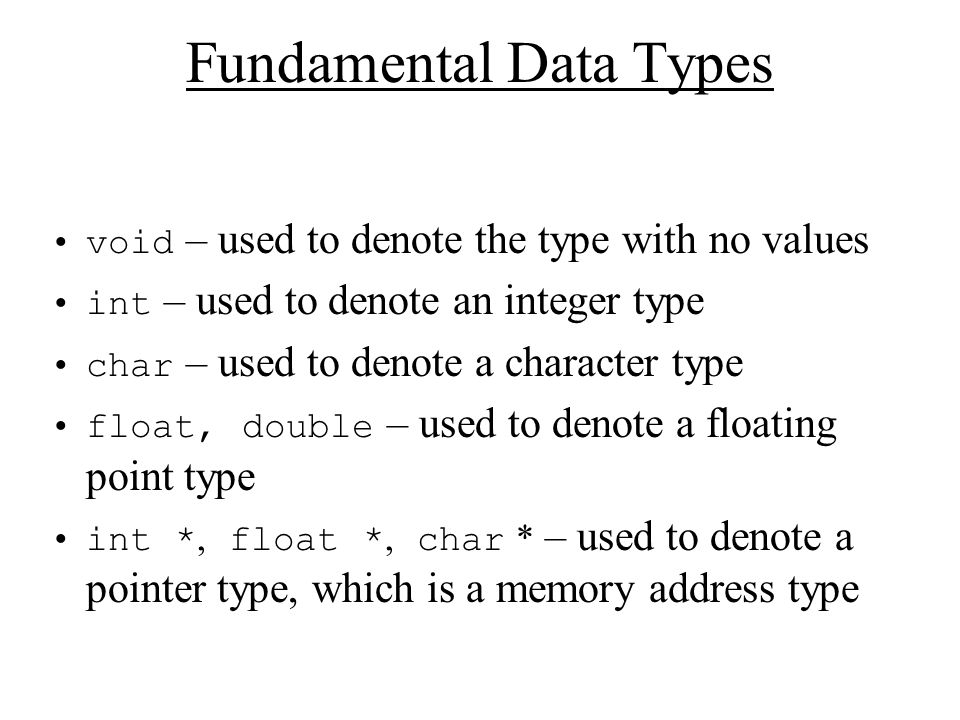 Fundamental Data Types void – used to denote the type with no values int – used to denote an integer type char – used to denote a character type float, double – used to denote a floating point type int *, float *, char * – used to denote a pointer type, which is a memory address type