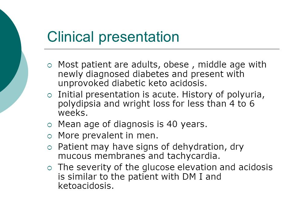Clinical presentation  Most patient are adults, obese, middle age with newly diagnosed diabetes and present with unprovoked diabetic keto acidosis.