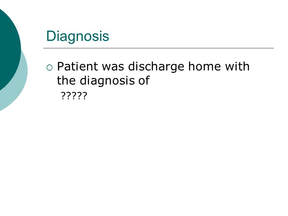 Diagnosis  Patient was discharge home with the diagnosis of
