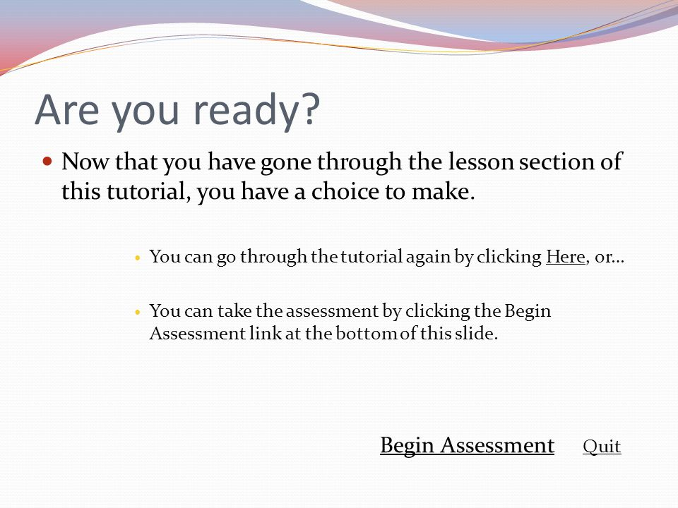 Are you ready? Now that you have gone through the lesson section of this tutorial, you have a choice to make. You can go through the tutorial again by