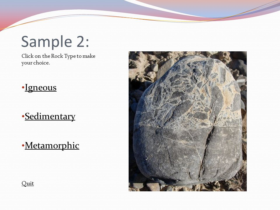 Sample 2: Click on the Rock Type to make your choice. Igneous Sedimentary Metamorphic Quit