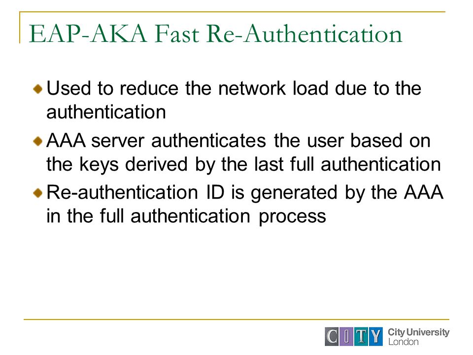EAP-AKA Fast Re-Authentication Used to reduce the network load due to the authentication AAA server authenticates the user based on the keys derived by the last full authentication Re-authentication ID is generated by the AAA in the full authentication process