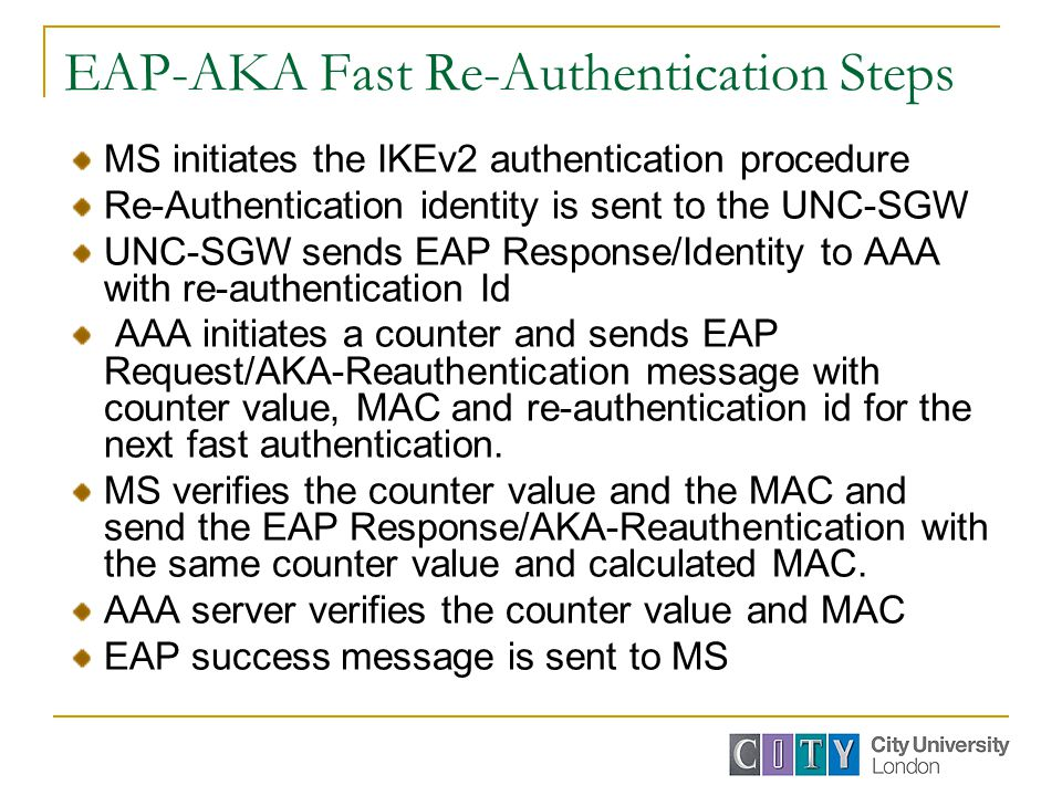 EAP-AKA Fast Re-Authentication Steps MS initiates the IKEv2 authentication procedure Re-Authentication identity is sent to the UNC-SGW UNC-SGW sends EAP Response/Identity to AAA with re-authentication Id AAA initiates a counter and sends EAP Request/AKA-Reauthentication message with counter value, MAC and re-authentication id for the next fast authentication.