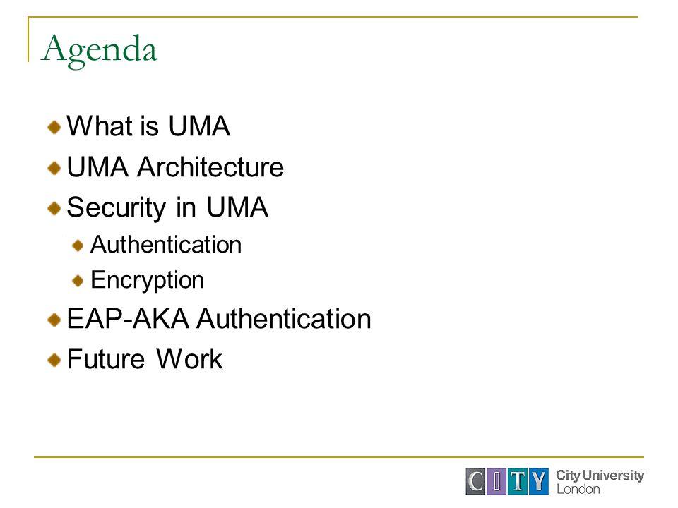 Agenda What is UMA UMA Architecture Security in UMA Authentication Encryption EAP-AKA Authentication Future Work