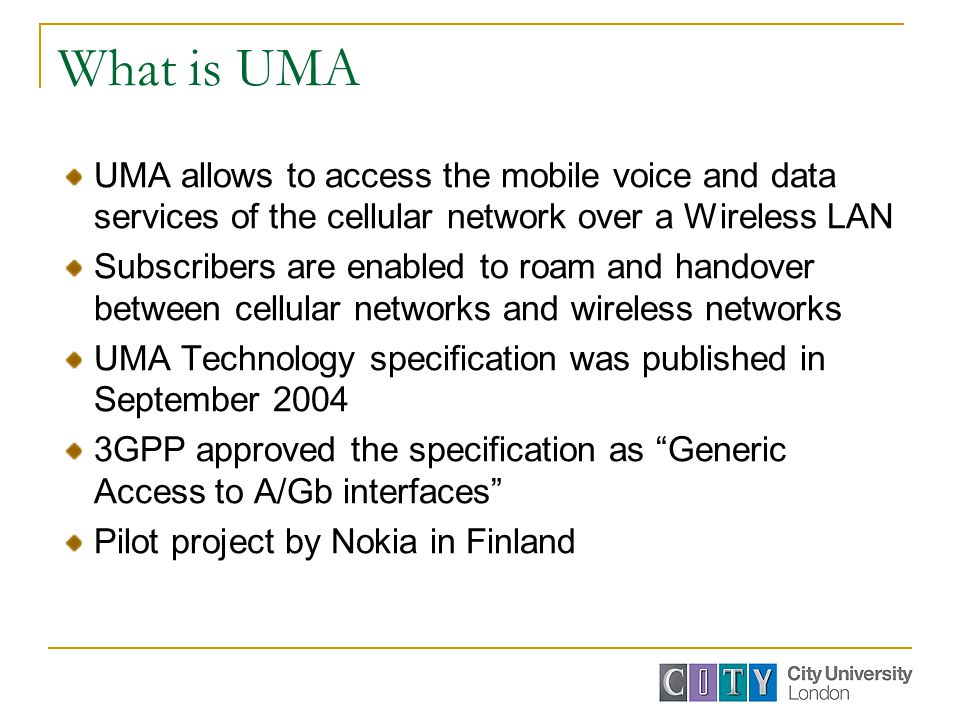 What is UMA UMA allows to access the mobile voice and data services of the cellular network over a Wireless LAN Subscribers are enabled to roam and handover between cellular networks and wireless networks UMA Technology specification was published in September 2004 3GPP approved the specification as Generic Access to A/Gb interfaces Pilot project by Nokia in Finland