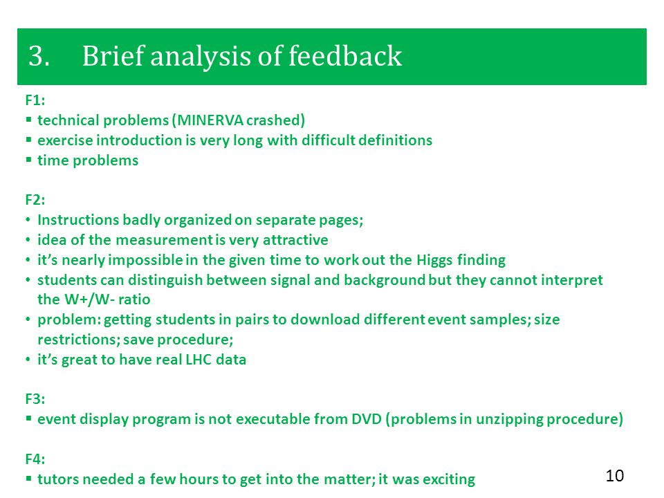 3.Brief analysis of feedback 10 F1:  technical problems (MINERVA crashed)  exercise introduction is very long with difficult definitions  time problems F2: Instructions badly organized on separate pages; idea of the measurement is very attractive it's nearly impossible in the given time to work out the Higgs finding students can distinguish between signal and background but they cannot interpret the W+/W- ratio problem: getting students in pairs to download different event samples; size restrictions; save procedure; it's great to have real LHC data F3:  event display program is not executable from DVD (problems in unzipping procedure) F4:  tutors needed a few hours to get into the matter; it was exciting
