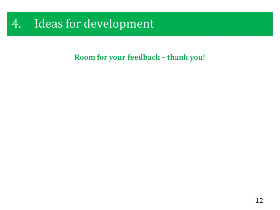 4.Ideas for development 12 Room for your feedback – thank you!