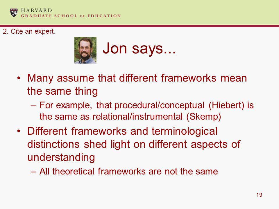 19 Jon says... Many assume that different frameworks mean the same thing –For example, that procedural/conceptual (Hiebert) is the same as relational/