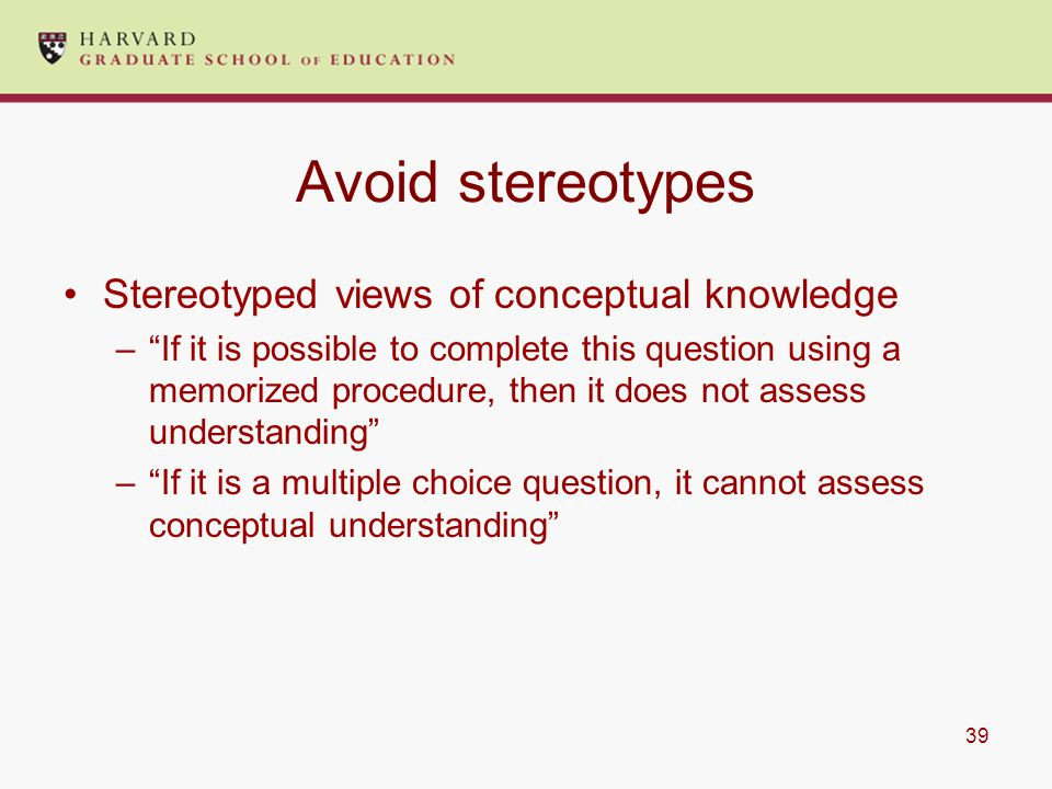 39 Avoid stereotypes Stereotyped views of conceptual knowledge – If it is possible to complete this question using a memorized procedure, then it does not assess understanding – If it is a multiple choice question, it cannot assess conceptual understanding