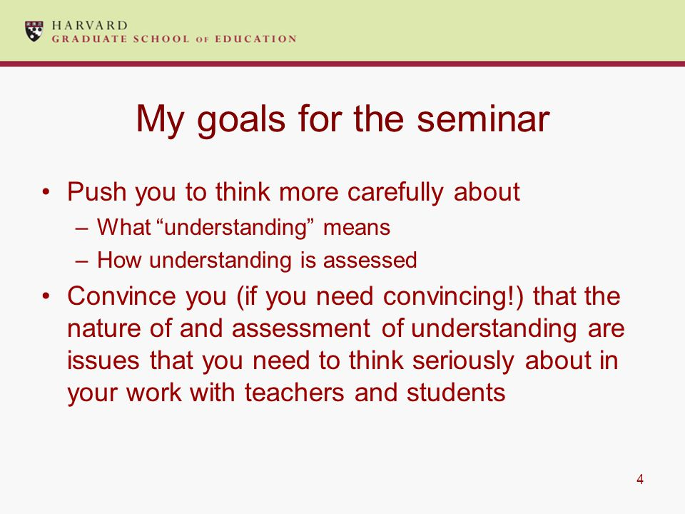 4 My goals for the seminar Push you to think more carefully about –What understanding means –How understanding is assessed Convince you (if you need convincing!) that the nature of and assessment of understanding are issues that you need to think seriously about in your work with teachers and students