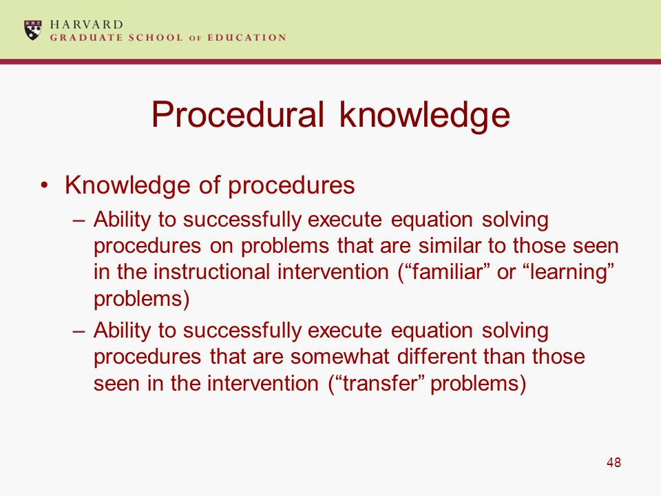 48 Procedural knowledge Knowledge of procedures –Ability to successfully execute equation solving procedures on problems that are similar to those seen in the instructional intervention ( familiar or learning problems) –Ability to successfully execute equation solving procedures that are somewhat different than those seen in the intervention ( transfer problems)