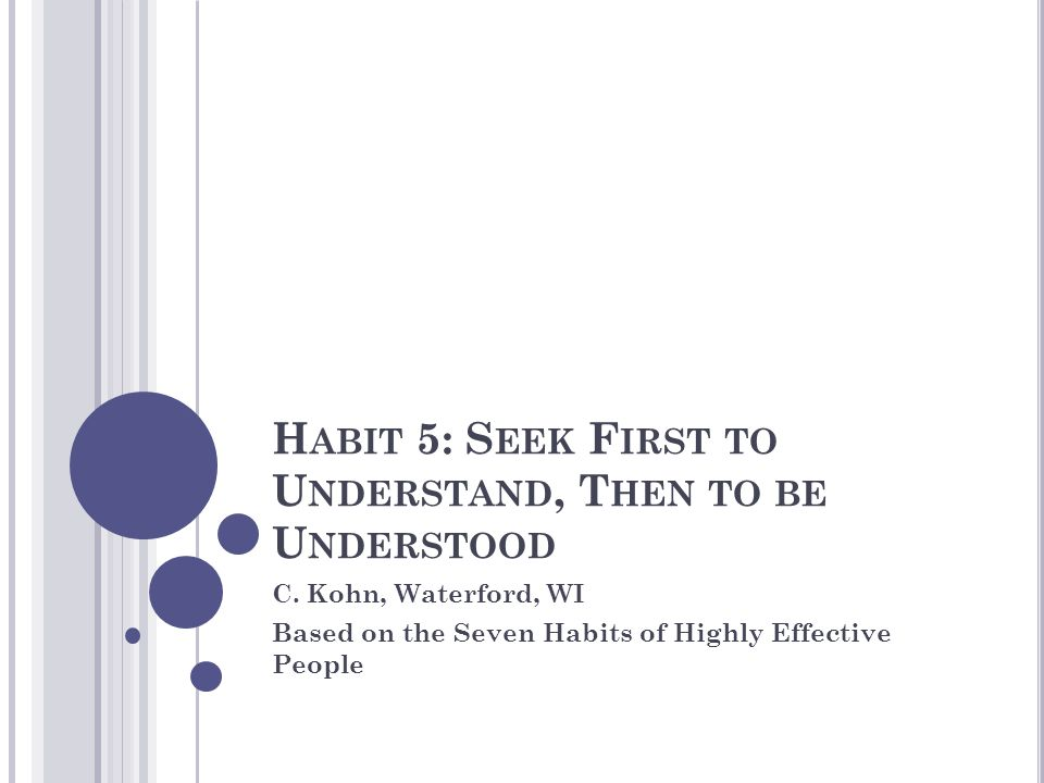 H ABIT 5: S EEK F IRST TO U NDERSTAND, T HEN TO BE U NDERSTOOD C. Kohn, Waterford, WI Based on the Seven Habits of Highly Effective People