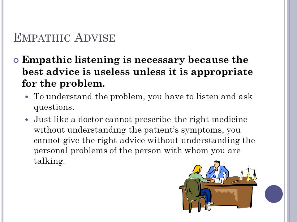 E MPATHIC A DVISE Empathic listening is necessary because the best advice is useless unless it is appropriate for the problem. To understand the probl