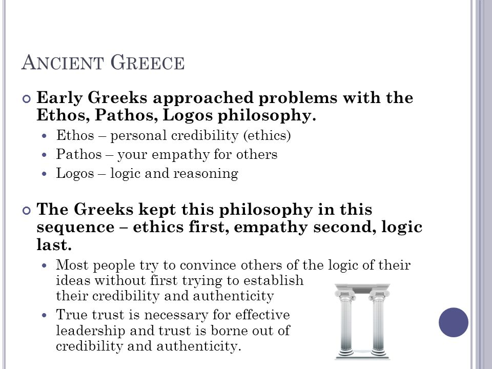 A NCIENT G REECE Early Greeks approached problems with the Ethos, Pathos, Logos philosophy. Ethos – personal credibility (ethics) Pathos – your empath