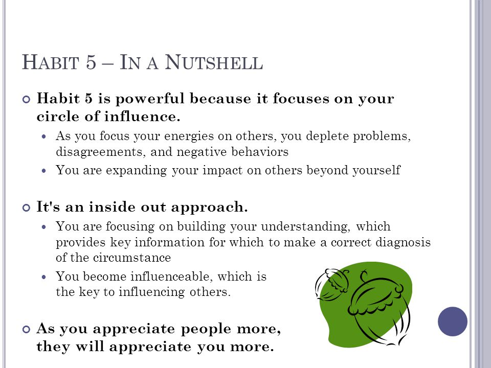 H ABIT 5 – I N A N UTSHELL Habit 5 is powerful because it focuses on your circle of influence. As you focus your energies on others, you deplete probl