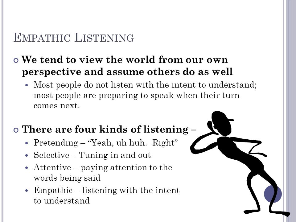 E MPATHIC L ISTENING We tend to view the world from our own perspective and assume others do as well Most people do not listen with the intent to unde