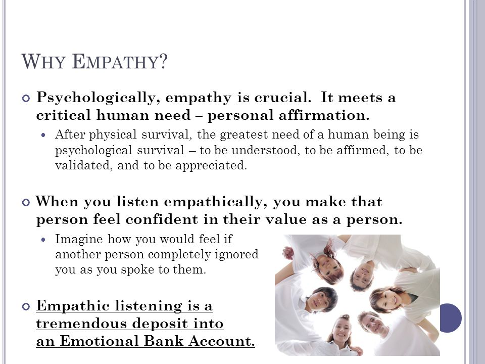 W HY E MPATHY ? Psychologically, empathy is crucial. It meets a critical human need – personal affirmation. After physical survival, the greatest need