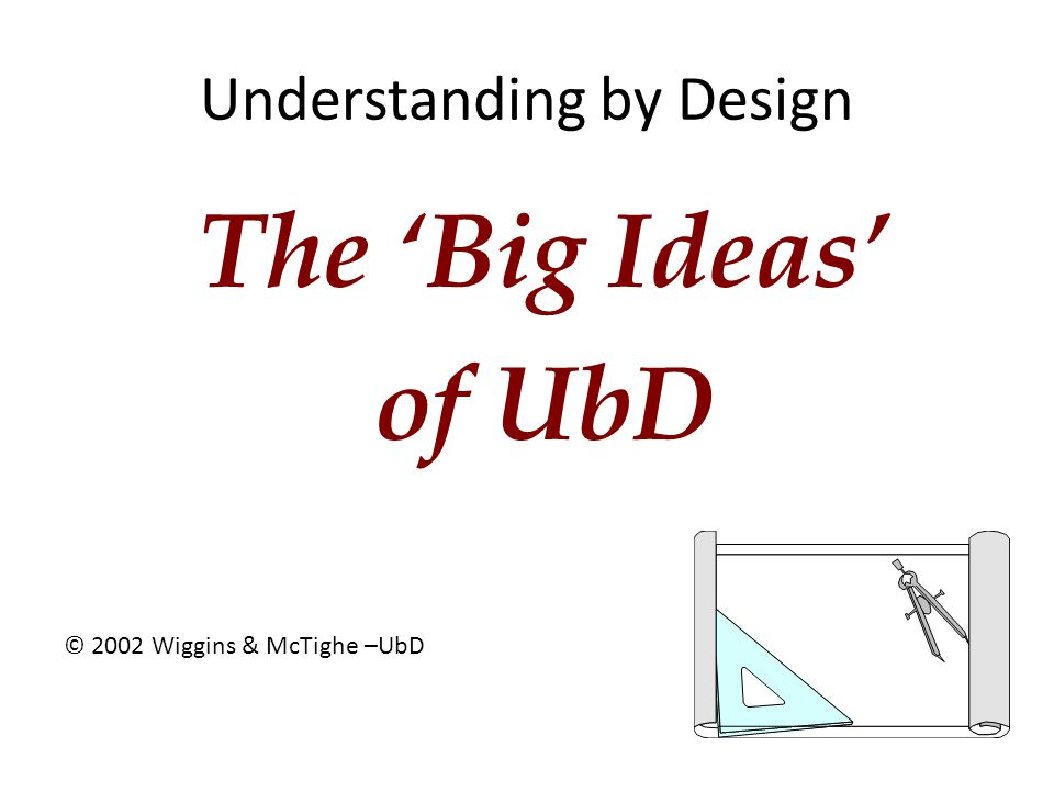 Understanding by Design The 'Big Ideas' of UbD © 2002 Wiggins & McTighe –UbD
