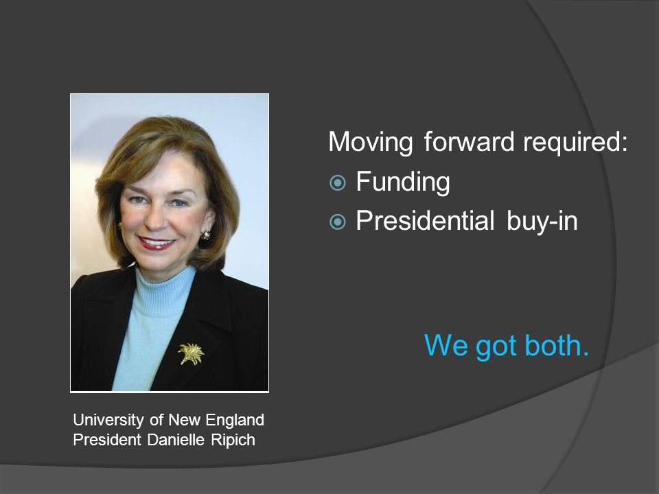 Moving forward required:  Funding  Presidential buy-in University of New England President Danielle Ripich We got both.