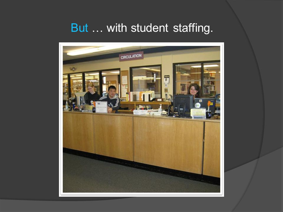 But … with student staffing.