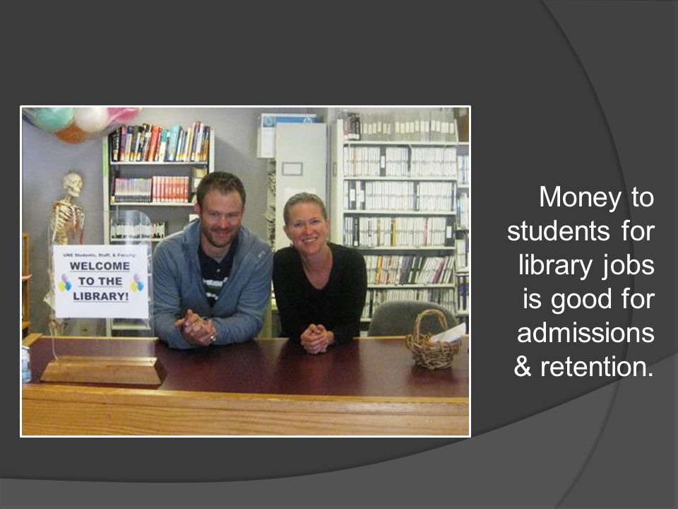 Money to students for library jobs is good for admissions & retention.