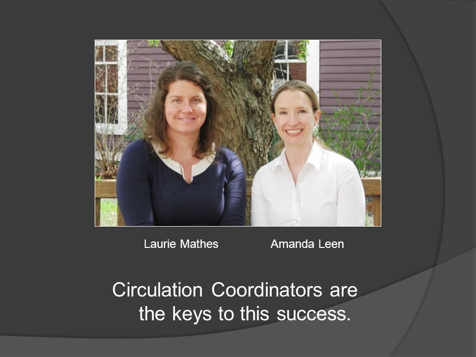 Circulation Coordinators are the keys to this success. Laurie MathesAmanda Leen