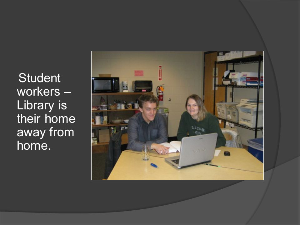 Student workers – Library is their home away from home.
