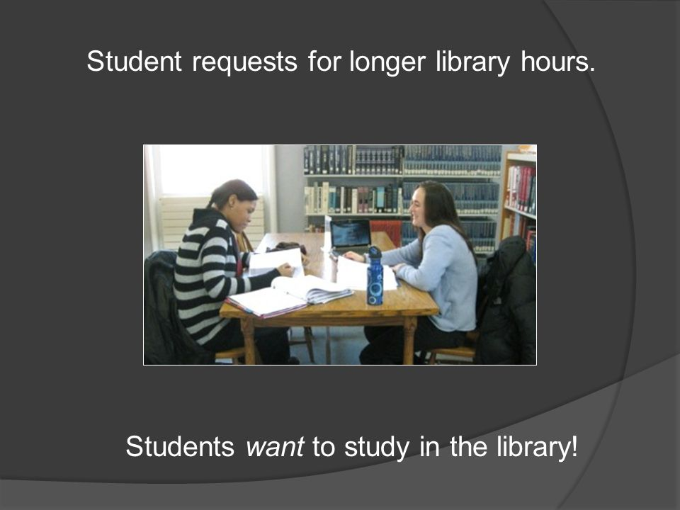 Student requests for longer library hours. Students want to study in the library!