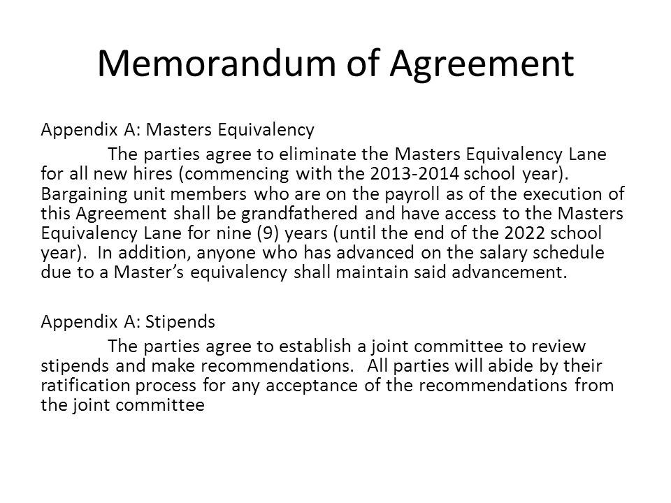 Memorandum of Agreement Appendix A: Masters Equivalency The parties agree to eliminate the Masters Equivalency Lane for all new hires (commencing with the 2013-2014 school year).
