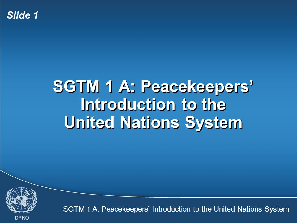 SGTM 1 A: Peacekeepers' Introduction to the United Nations System Slide 1 SGTM 1 A: Peacekeepers' Introduction to the United Nations System