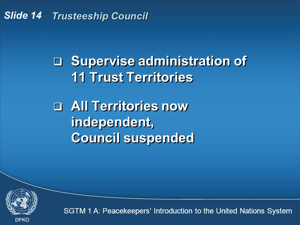 SGTM 1 A: Peacekeepers' Introduction to the United Nations System Slide 14 Trusteeship Council  Supervise administration of 11 Trust Territories  All Territories now independent, Council suspended  Supervise administration of 11 Trust Territories  All Territories now independent, Council suspended