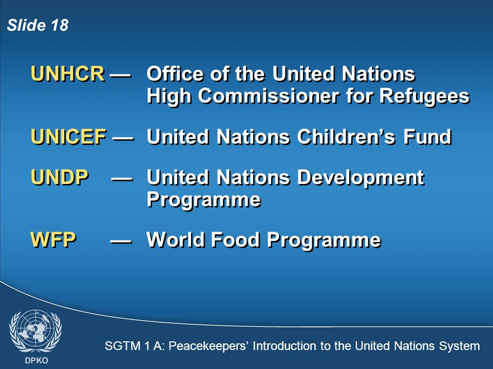 SGTM 1 A: Peacekeepers' Introduction to the United Nations System Slide 18 UNHCR — Office of the United Nations High Commissioner for Refugees UNICEF —United Nations Children's Fund UNDP — United Nations Development Programme WFP —World Food Programme UNHCR — Office of the United Nations High Commissioner for Refugees UNICEF —United Nations Children's Fund UNDP — United Nations Development Programme WFP —World Food Programme