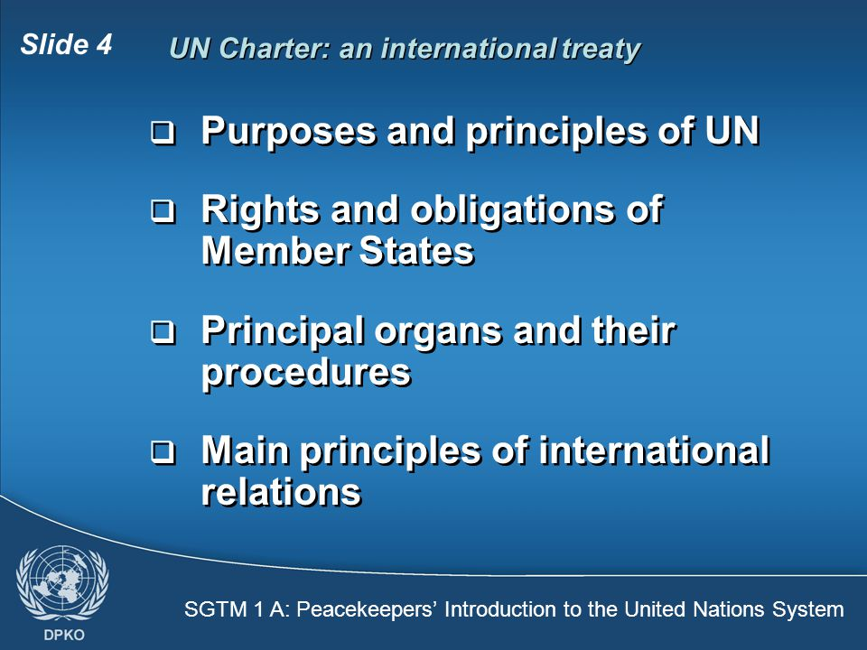 SGTM 1 A: Peacekeepers' Introduction to the United Nations System Slide 4 UN Charter: an international treaty  Purposes and principles of UN  Rights and obligations of Member States  Principal organs and their procedures  Main principles of international relations  Purposes and principles of UN  Rights and obligations of Member States  Principal organs and their procedures  Main principles of international relations