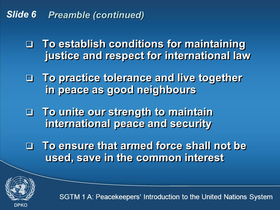 SGTM 1 A: Peacekeepers' Introduction to the United Nations System Slide 6 Preamble (continued)  To establish conditions for maintaining justice and respect for international law  To practice tolerance and live together in peace as good neighbours  To unite our strength to maintain international peace and security  To ensure that armed force shall not be used, save in the common interest  To establish conditions for maintaining justice and respect for international law  To practice tolerance and live together in peace as good neighbours  To unite our strength to maintain international peace and security  To ensure that armed force shall not be used, save in the common interest