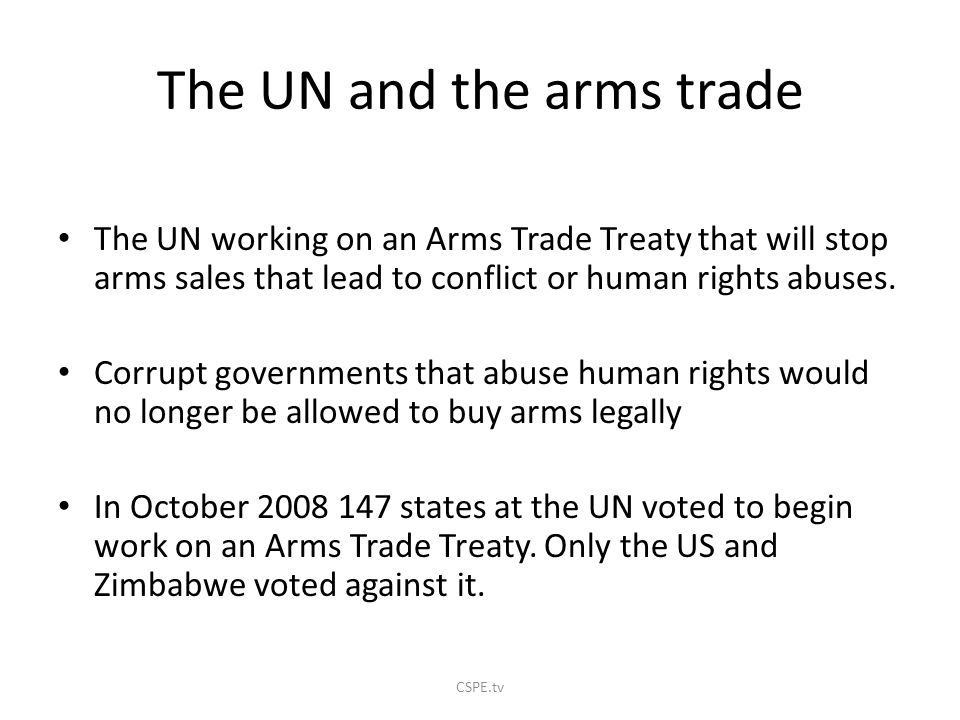 The UN and the arms trade The UN working on an Arms Trade Treaty that will stop arms sales that lead to conflict or human rights abuses.