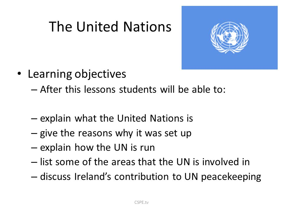 The United Nations Learning objectives – After this lessons students will be able to: – explain what the United Nations is – give the reasons why it was set up – explain how the UN is run – list some of the areas that the UN is involved in – discuss Ireland's contribution to UN peacekeeping CSPE.tv