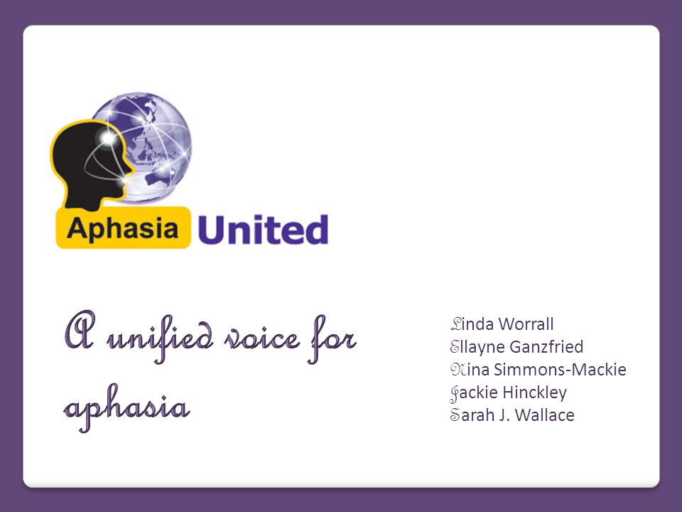 Rationale for A unified voice for aphasia A unified voice for aphasia – to promote unity across national and international stakeholder groups (researchers, clinicians, consumers) A unified voice for aphasia – to unite people living with aphasia, researchers, and clinicians to create one voice .