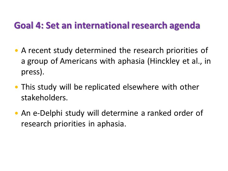 Goal 4: Set an international research agenda A recent study determined the research priorities of a group of Americans with aphasia (Hinckley et al., in press).
