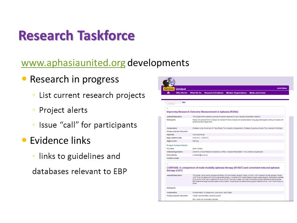 Research Taskforce www.aphasiaunited.orgwww.aphasiaunited.org developments Research in progress ◦ List current research projects ◦ Project alerts ◦ Issue call for participants Evidence links ◦ links to guidelines and databases relevant to EBP